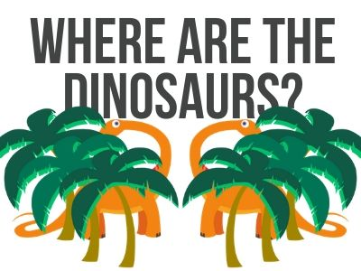 Where are the dinosaurs?